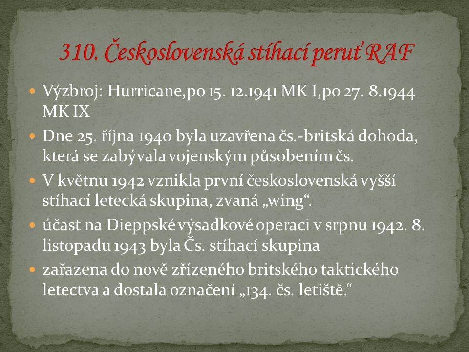 Výzbroj: Hurricane,po 15. 12.1941 MK I,po 27. 8.1944 MK IX Dne 25. října 1940 byla uzavřena čs.-britská dohoda, která se zabývala vojenským působením