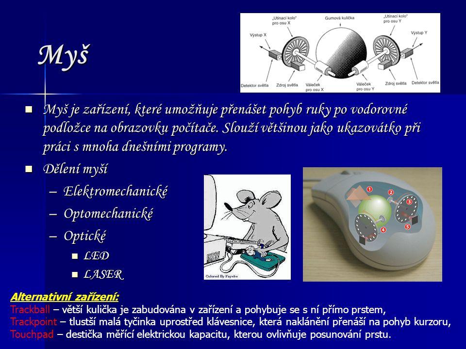 Myš Myš je zařízení, které umožňuje přenášet pohyb ruky po vodorovné podložce na obrazovku počítače. Slouží většinou jako ukazovátko při práci s mnoha