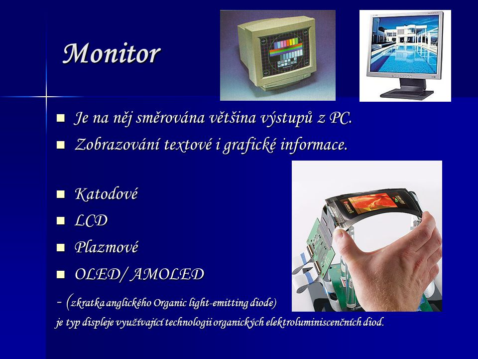 Monitor Je na něj směrována většina výstupů z PC. Je na něj směrována většina výstupů z PC. Zobrazování textové i grafické informace. Zobrazování text