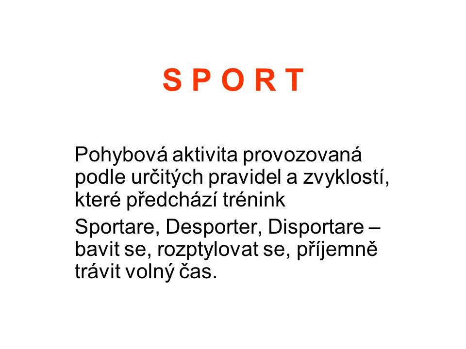 S P O R T Pohybová aktivita provozovaná podle určitých pravidel a zvyklostí, které předchází trénink Sportare, Desporter, Disportare – bavit se, rozpt