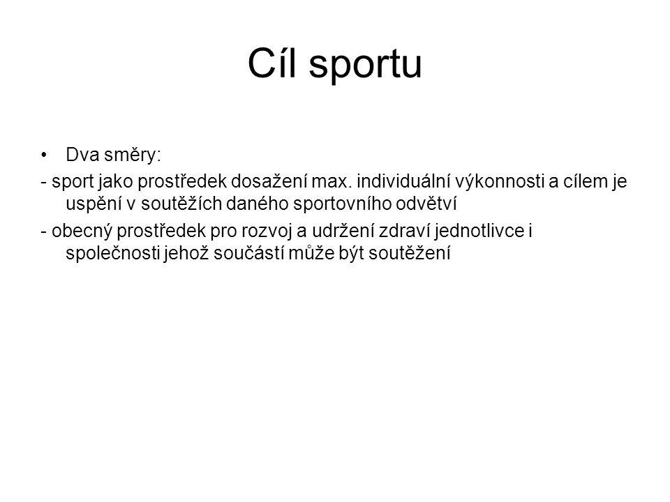 Cíl sportu Dva směry: - sport jako prostředek dosažení max. individuální výkonnosti a cílem je uspění v soutěžích daného sportovního odvětví - obecný