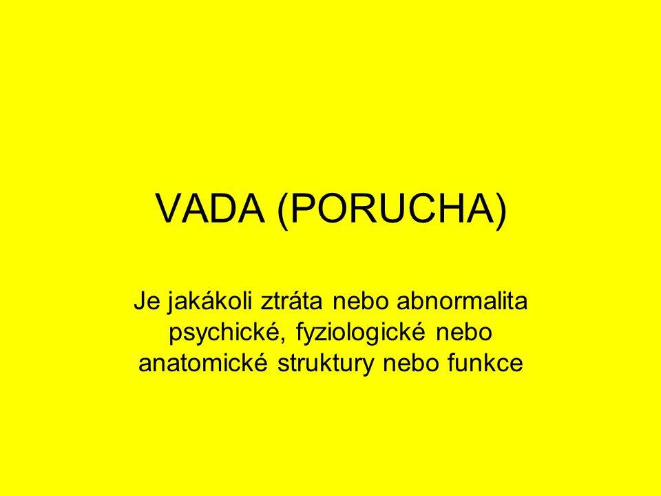 VADA (PORUCHA) Je jakákoli ztráta nebo abnormalita psychické, fyziologické nebo anatomické struktury nebo funkce