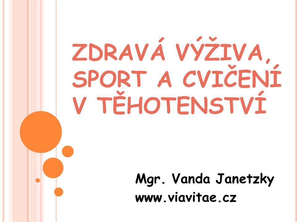 ZDRAVÁ VÝŽIVA, SPORT A CVIČENÍ V TĚHOTENSTVÍ Mgr. Vanda Janetzky www.viavitae.cz