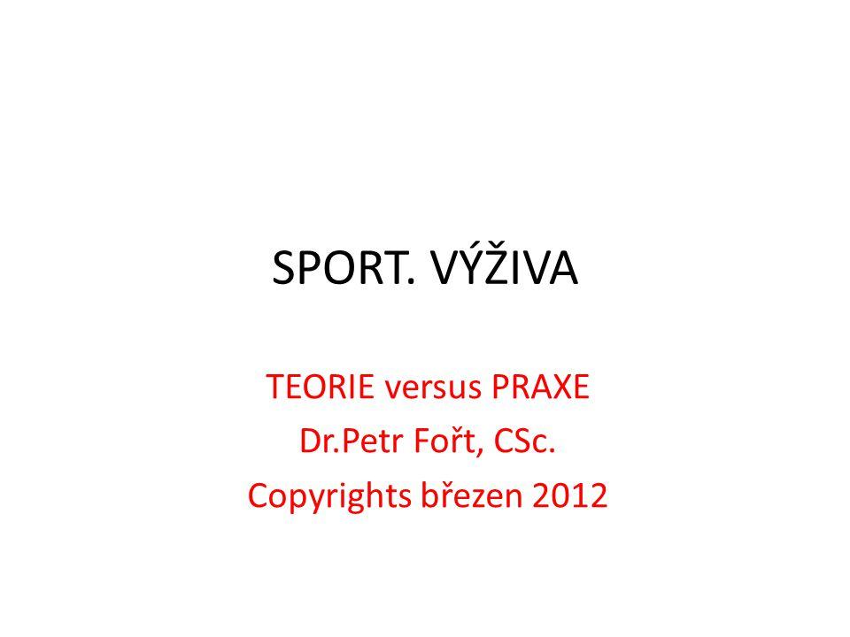 SPORT. VÝŽIVA TEORIE versus PRAXE Dr.Petr Fořt, CSc. Copyrights březen 2012