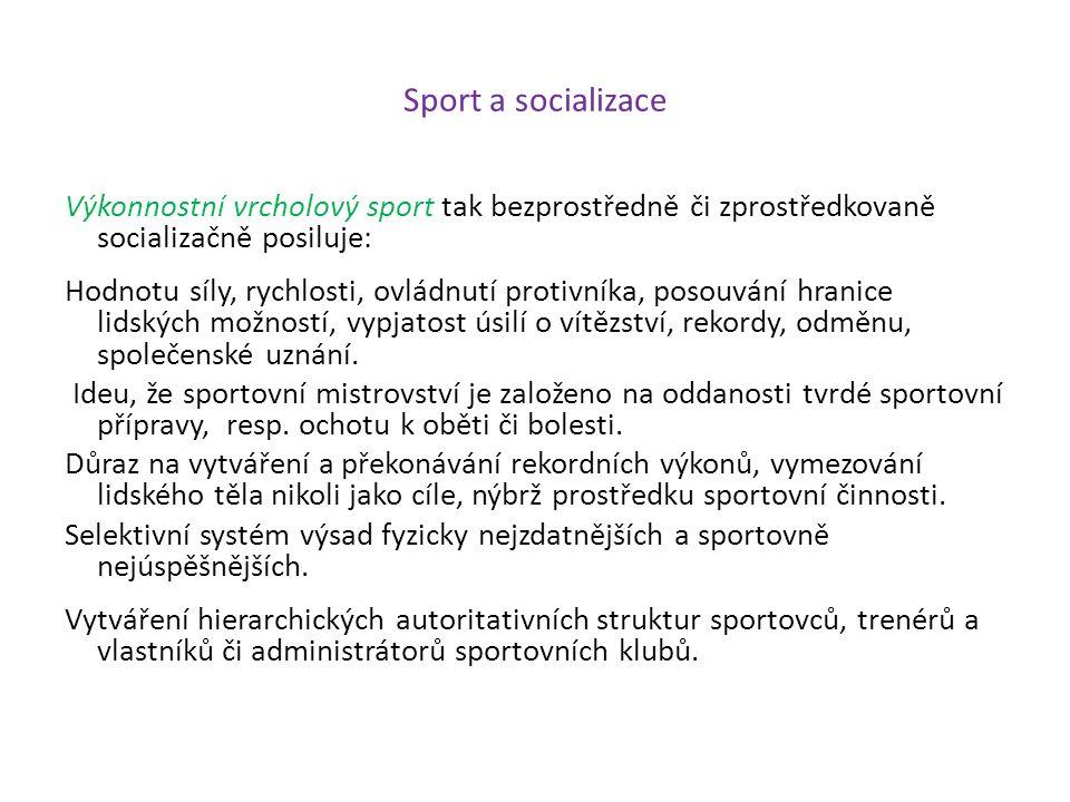 Sport a socializace Výkonnostní vrcholový sport tak bezprostředně či zprostředkovaně socializačně posiluje: Hodnotu síly, rychlosti, ovládnutí protivn