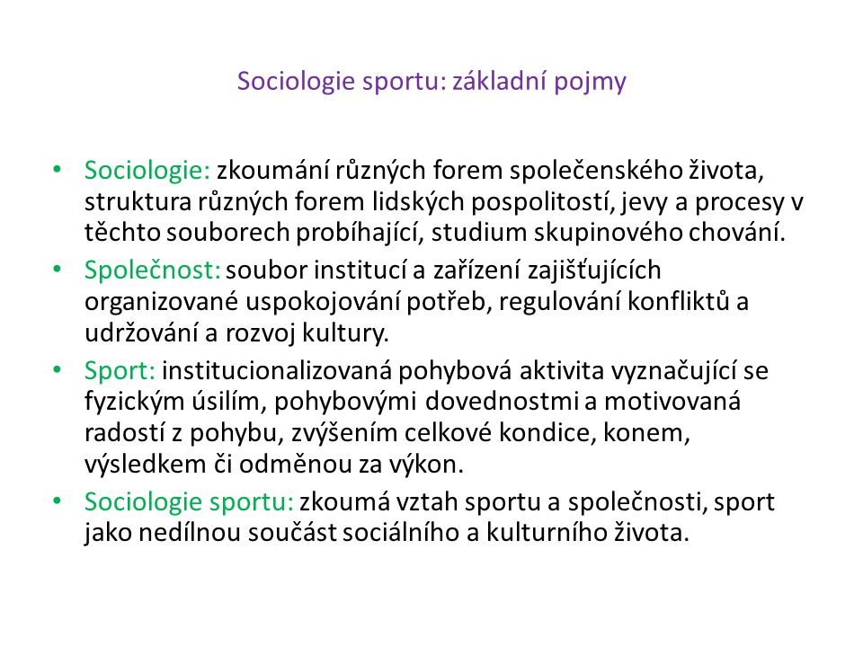 Sociologie sportu: základní pojmy Sociologie: zkoumání různých forem společenského života, struktura různých forem lidských pospolitostí, jevy a proce