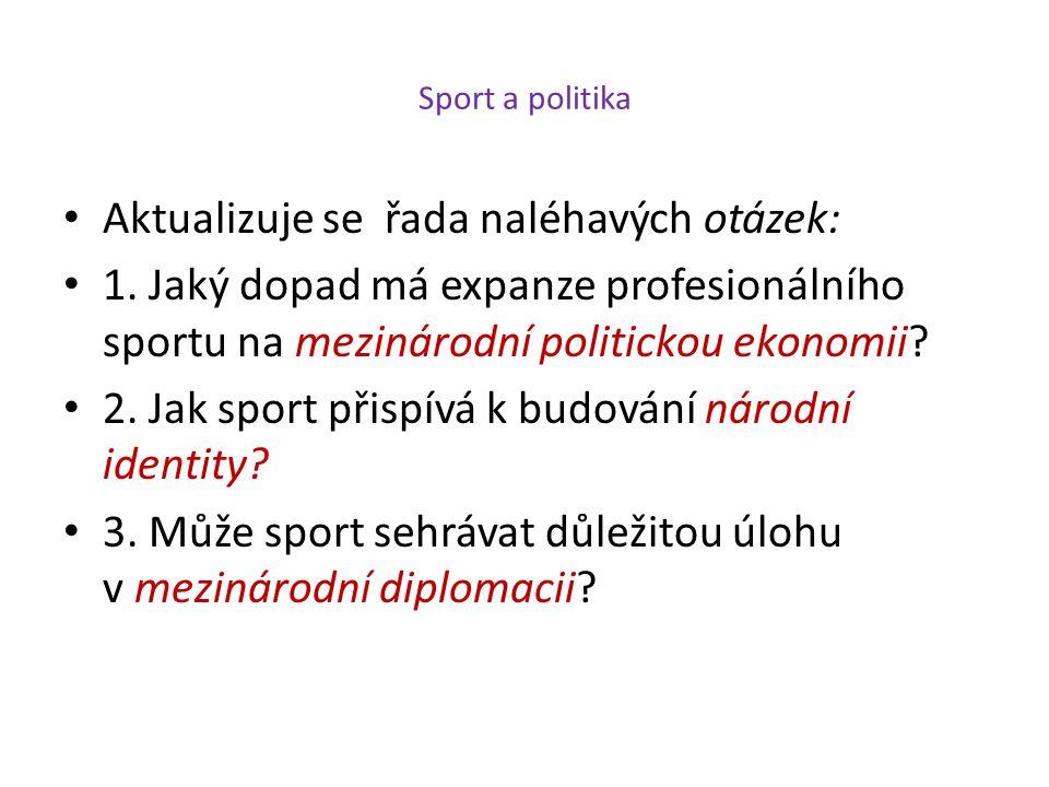 Sport a politika Aktualizuje se řada naléhavých otázek: 1. Jaký dopad má expanze profesionálního sportu na mezinárodní politickou ekonomii? 2. Jak spo