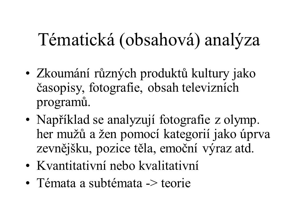 Tématická (obsahová) analýza Zkoumání různých produktů kultury jako časopisy, fotografie, obsah televizních programů. Například se analyzují fotografi