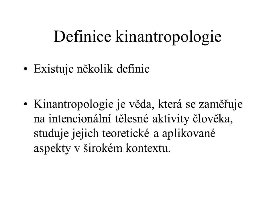Definice kinantropologie Existuje několik definic Kinantropologie je věda, která se zaměřuje na intencionální tělesné aktivity člověka, studuje jejich