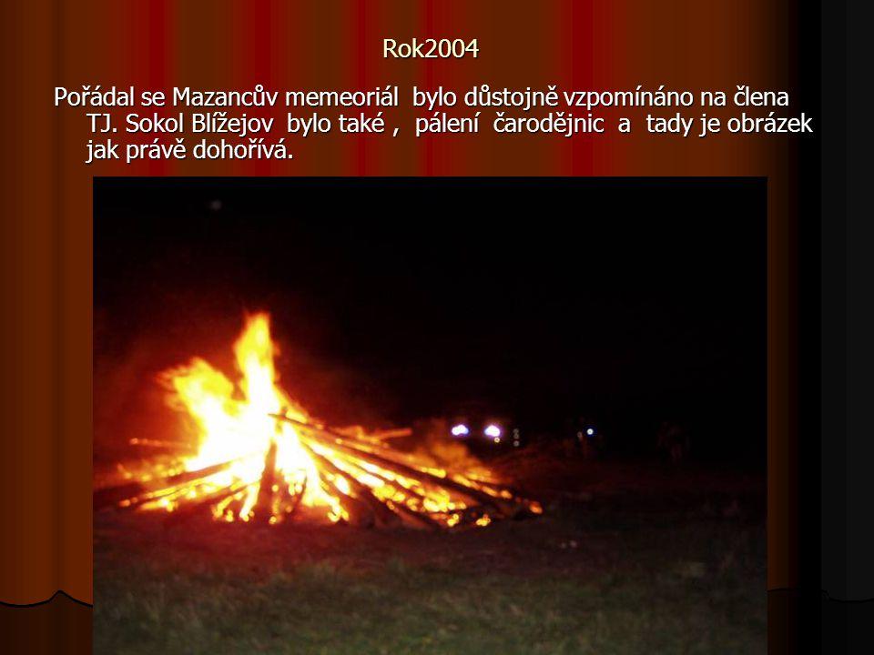 Rok2004 Pořádal se Mazancův memeoriál bylo důstojně vzpomínáno na člena TJ. Sokol Blížejov bylo také, pálení čarodějnic a tady je obrázek jak právě do