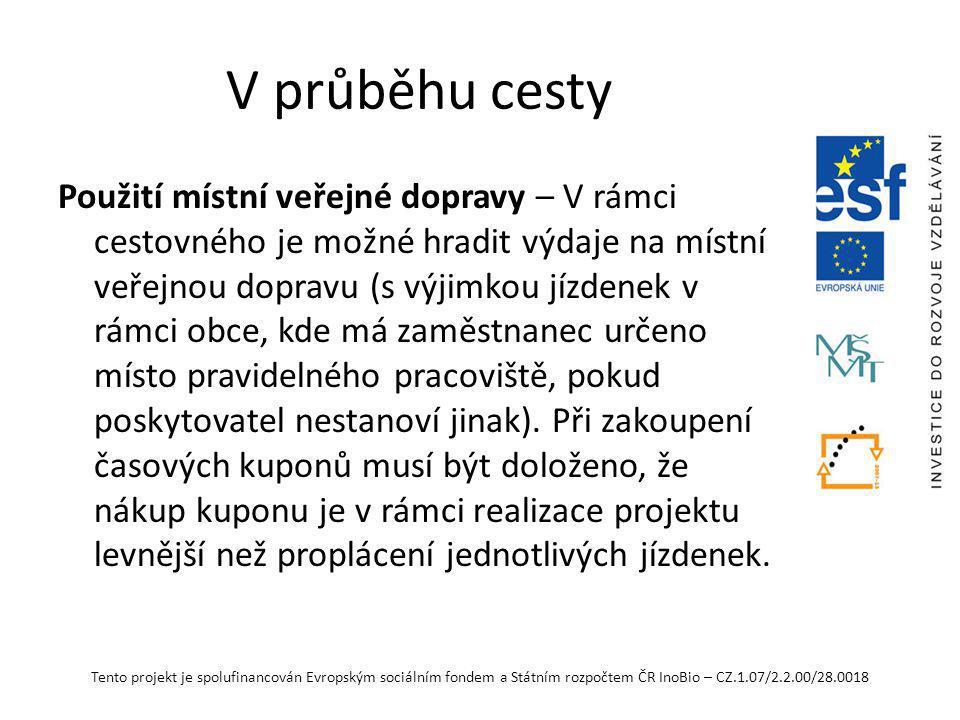 Tento projekt je spolufinancován Evropským sociálním fondem a Státním rozpočtem ČR InoBio – CZ.1.07/2.2.00/28.0018 V průběhu cesty Použití místní veřejné dopravy – V rámci cestovného je možné hradit výdaje na místní veřejnou dopravu (s výjimkou jízdenek v rámci obce, kde má zaměstnanec určeno místo pravidelného pracoviště, pokud poskytovatel nestanoví jinak).