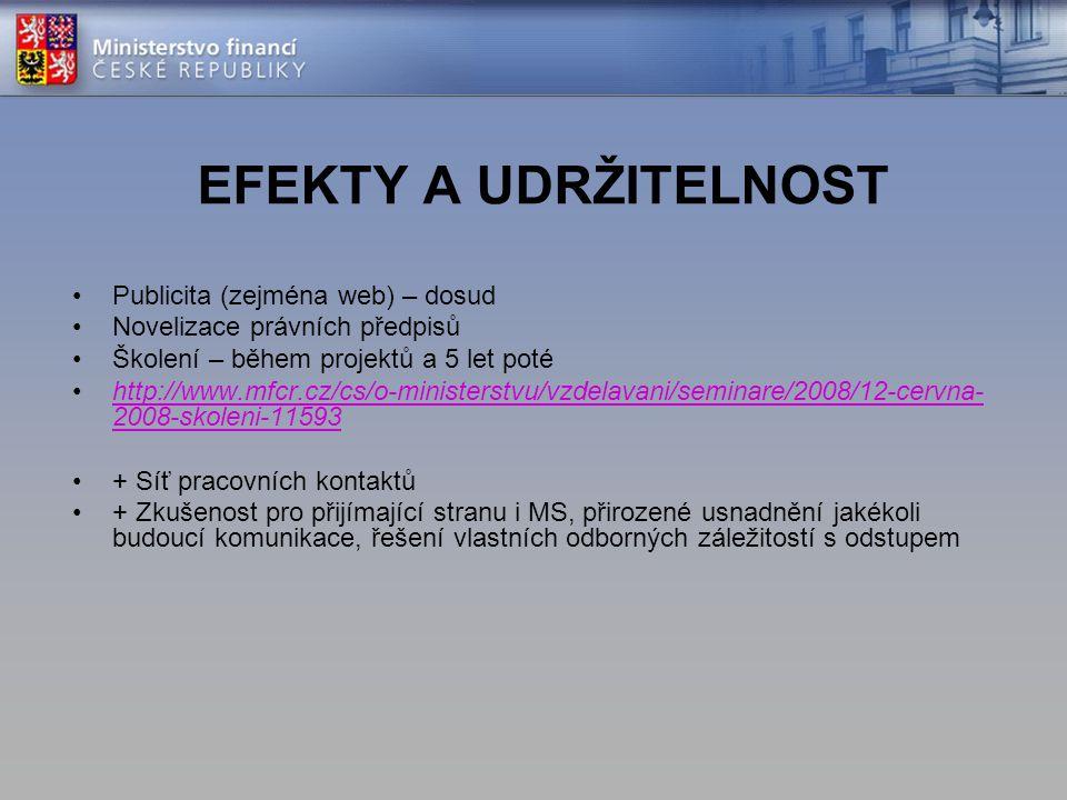 EFEKTY A UDRŽITELNOST Publicita (zejména web) – dosud Novelizace právních předpisů Školení – během projektů a 5 let poté http://www.mfcr.cz/cs/o-ministerstvu/vzdelavani/seminare/2008/12-cervna- 2008-skoleni-11593http://www.mfcr.cz/cs/o-ministerstvu/vzdelavani/seminare/2008/12-cervna- 2008-skoleni-11593 + Síť pracovních kontaktů + Zkušenost pro přijímající stranu i MS, přirozené usnadnění jakékoli budoucí komunikace, řešení vlastních odborných záležitostí s odstupem