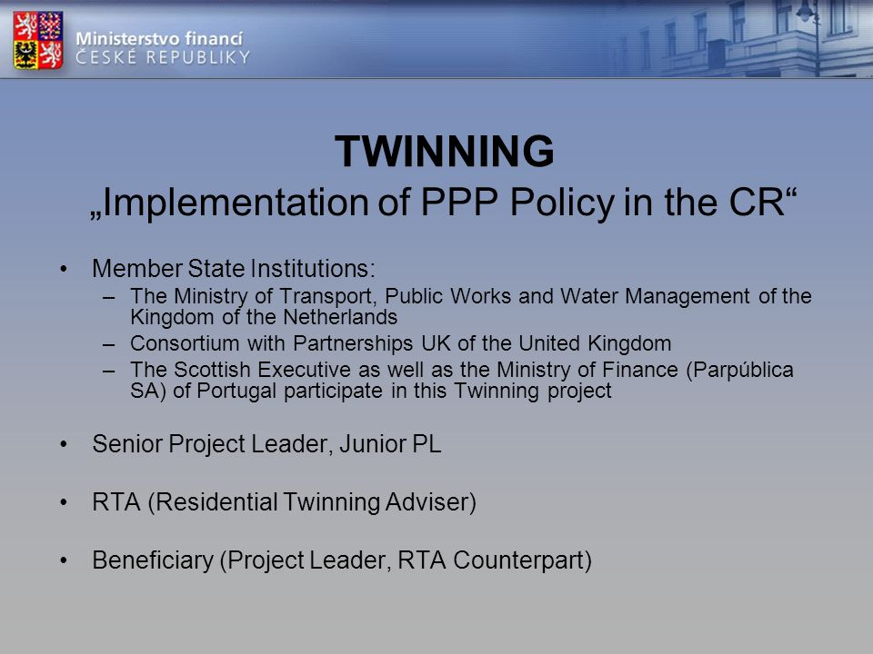 "TWINNING ""Implementation of PPP Policy in the CR"" Member State Institutions: –The Ministry of Transport, Public Works and Water Management of the King"