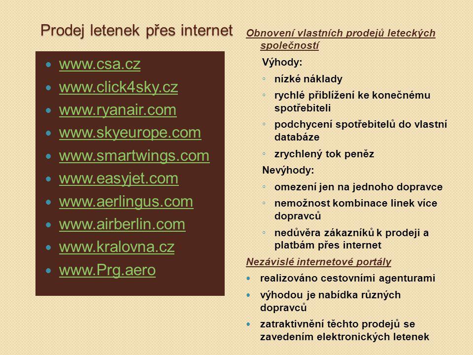 Prodej letenek přes internet www.csa.cz www.click4sky.cz www.ryanair.com www.skyeurope.com www.smartwings.com www.easyjet.com www.aerlingus.com www.airberlin.com www.kralovna.cz www.Prg.aero Obnovení vlastních prodejů leteckých společností Výhody: ◦ nízké náklady ◦ rychlé přiblížení ke konečnému spotřebiteli ◦ podchycení spotřebitelů do vlastní databáze ◦ zrychlený tok peněz Nevýhody: ◦ omezení jen na jednoho dopravce ◦ nemožnost kombinace linek více dopravců ◦ nedůvěra zákazníků k prodeji a platbám přes internet Nezávislé internetové portály realizováno cestovními agenturami výhodou je nabídka různých dopravců zatraktivnění těchto prodejů se zavedením elektronických letenek