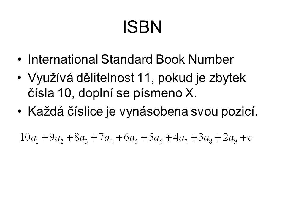 ISBN International Standard Book Number Využívá dělitelnost 11, pokud je zbytek čísla 10, doplní se písmeno X. Každá číslice je vynásobena svou pozicí