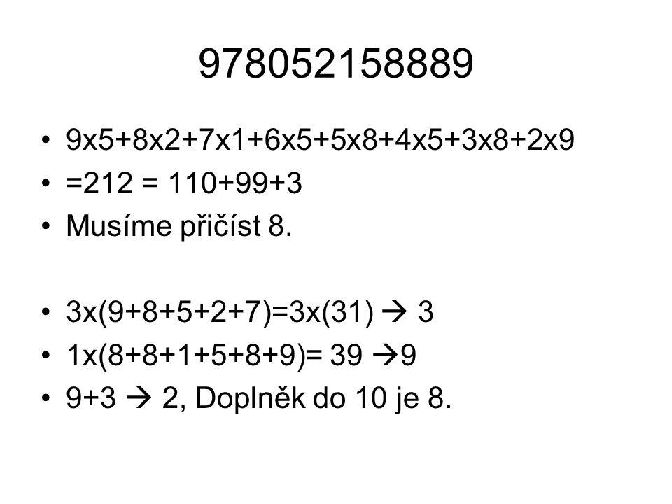 978052158889 9x5+8x2+7x1+6x5+5x8+4x5+3x8+2x9 =212 = 110+99+3 Musíme přičíst 8. 3x(9+8+5+2+7)=3x(31)  3 1x(8+8+1+5+8+9)= 39  9 9+3  2, Doplněk do 10