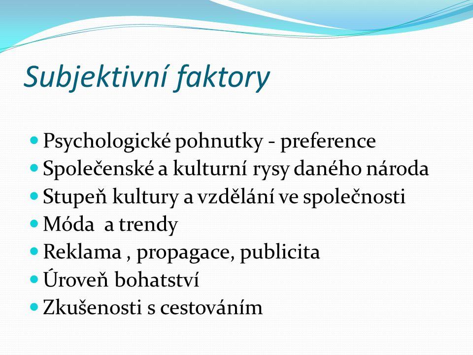 Subjektivní faktory Psychologické pohnutky - preference Společenské a kulturní rysy daného národa Stupeň kultury a vzdělání ve společnosti Móda a trendy Reklama, propagace, publicita Úroveň bohatství Zkušenosti s cestováním