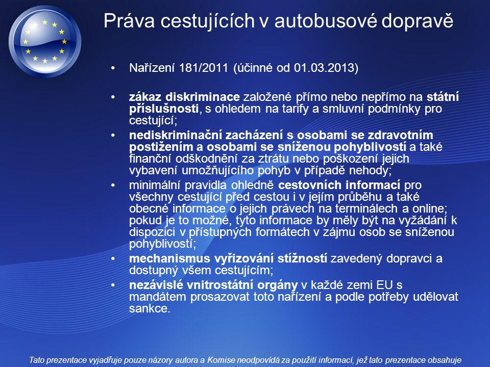 Práva cestujících v autobusové dopravě Nařízení 181/2011 (účinné od 01.03.2013) zákaz diskriminace založené přímo nebo nepřímo na státní příslušnosti, s ohledem na tarify a smluvní podmínky pro cestující; nediskriminační zacházení s osobami se zdravotním postižením a osobami se sníženou pohyblivostí a také finanční odškodnění za ztrátu nebo poškození jejich vybavení umožňujícího pohyb v případě nehody; minimální pravidla ohledně cestovních informací pro všechny cestující před cestou i v jejím průběhu a také obecné informace o jejich právech na terminálech a online; pokud je to možné, tyto informace by měly být na vyžádání k dispozici v přístupných formátech v zájmu osob se sníženou pohyblivostí; mechanismus vyřizování stížností zavedený dopravci a dostupný všem cestujícím; nezávislé vnitrostátní orgány v každé zemi EU s mandátem prosazovat toto nařízení a podle potřeby udělovat sankce.