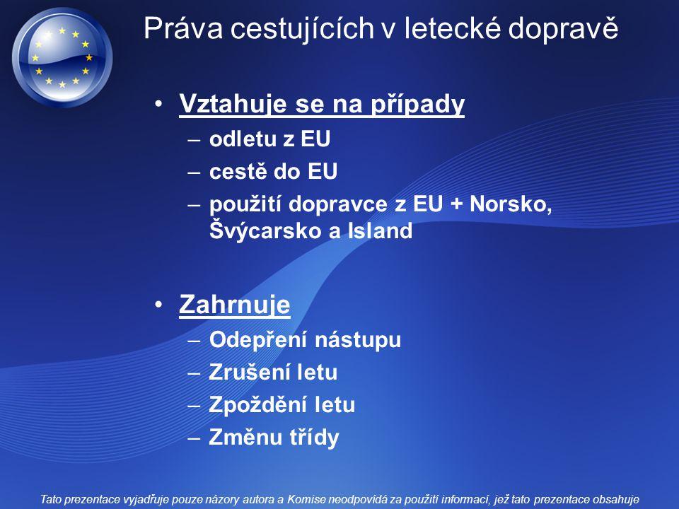 Práva cestujících v letecké dopravě Vztahuje se na případy –odletu z EU –cestě do EU –použití dopravce z EU + Norsko, Švýcarsko a Island Zahrnuje –Odepření nástupu –Zrušení letu –Zpoždění letu –Změnu třídy Tato prezentace vyjadřuje pouze názory autora a Komise neodpovídá za použití informací, jež tato prezentace obsahuje