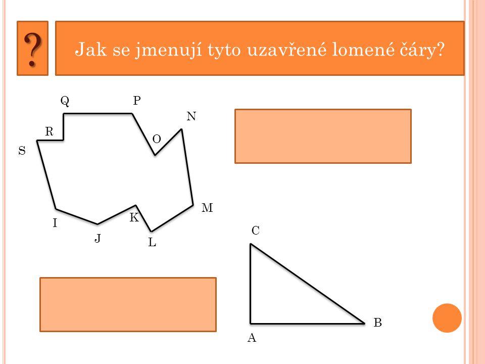 Jak se jmenují tyto uzavřené lomené čáry?? P O N M L K J I S Q IJKLMNOPQRS ABC A B C R