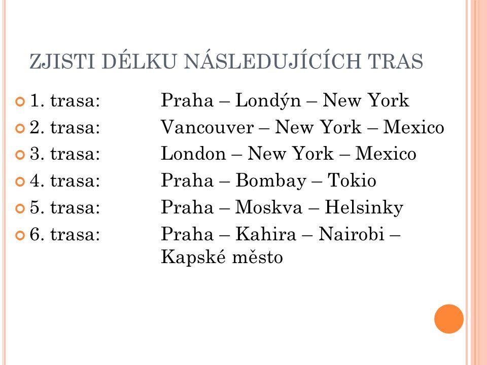 ZJISTI DÉLKU NÁSLEDUJÍCÍCH TRAS 1. trasa: Praha – Londýn – New York 2. trasa:Vancouver – New York – Mexico 3. trasa:London – New York – Mexico 4. tras
