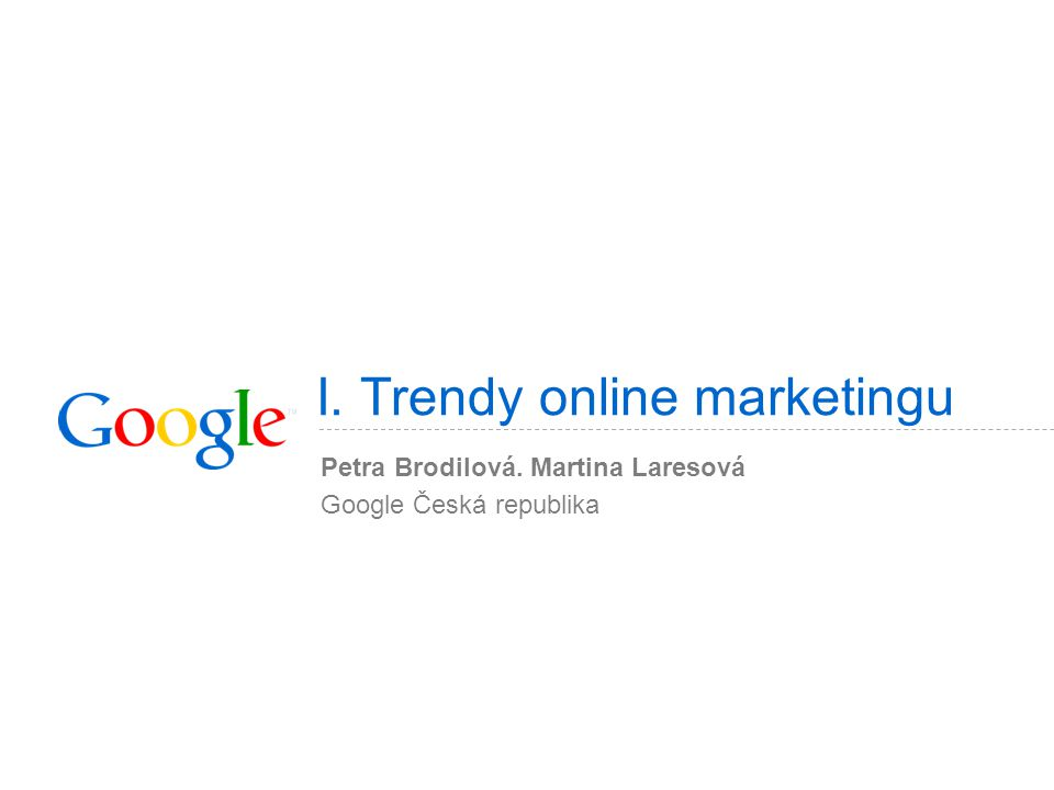 I. Trendy online marketingu Petra Brodilová. Martina Laresová Google Česká republika