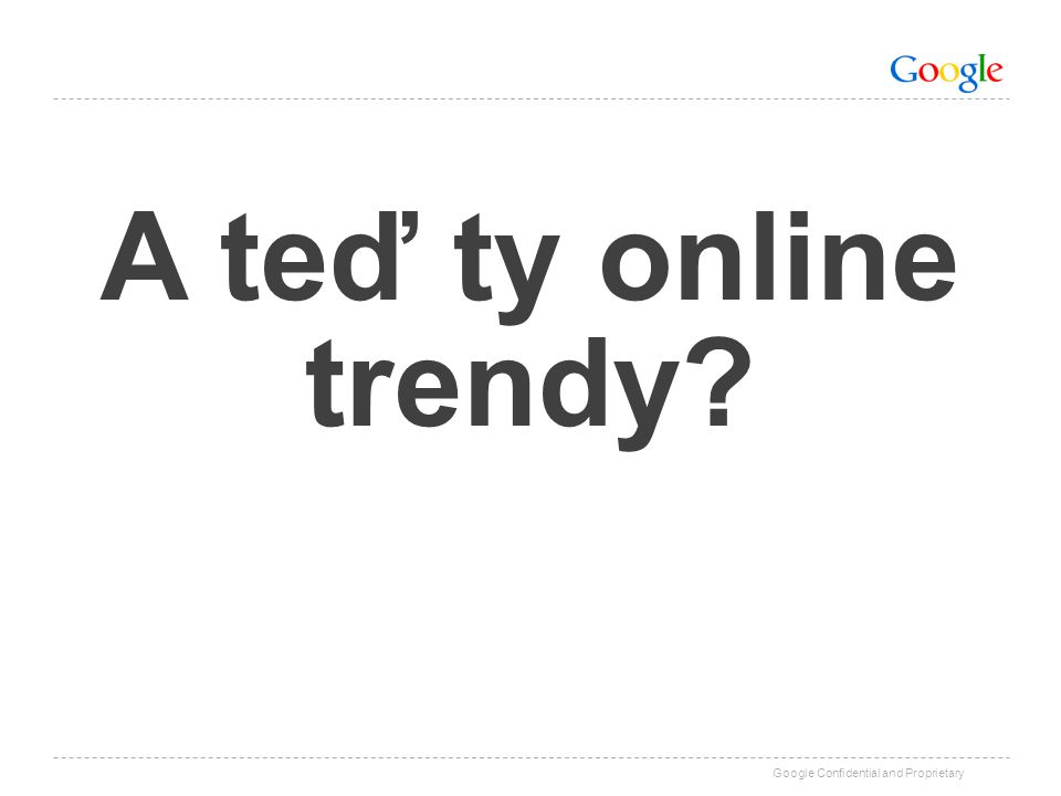 Google Confidential and Proprietary A teď ty online trendy?