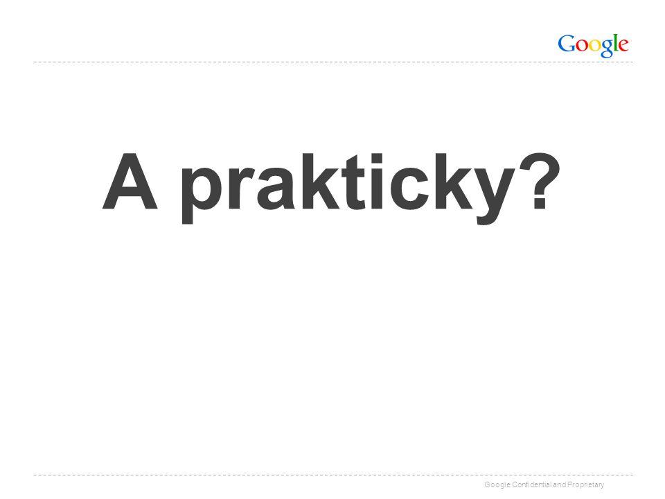 Google Confidential and Proprietary A prakticky?
