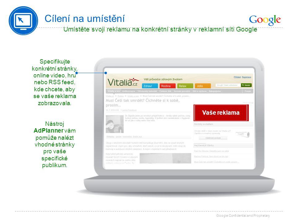 Google Confidential and Proprietary Cílení na umístění Umístěte svoji reklamu na konkrétní stránky v reklamní síti Google Specifikujte konkrétní strán