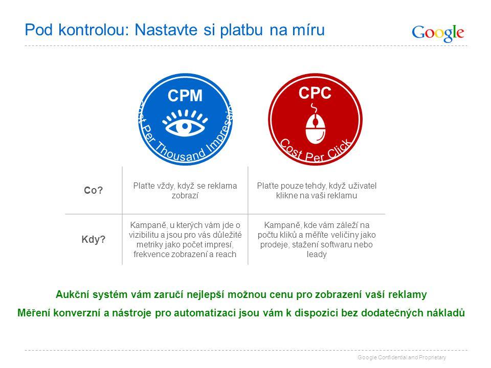 Google Confidential and Proprietary Pod kontrolou: Nastavte si platbu na míru CPC CPM Co? Plaťte vždy, když se reklama zobrazí Plaťte pouze tehdy, kdy