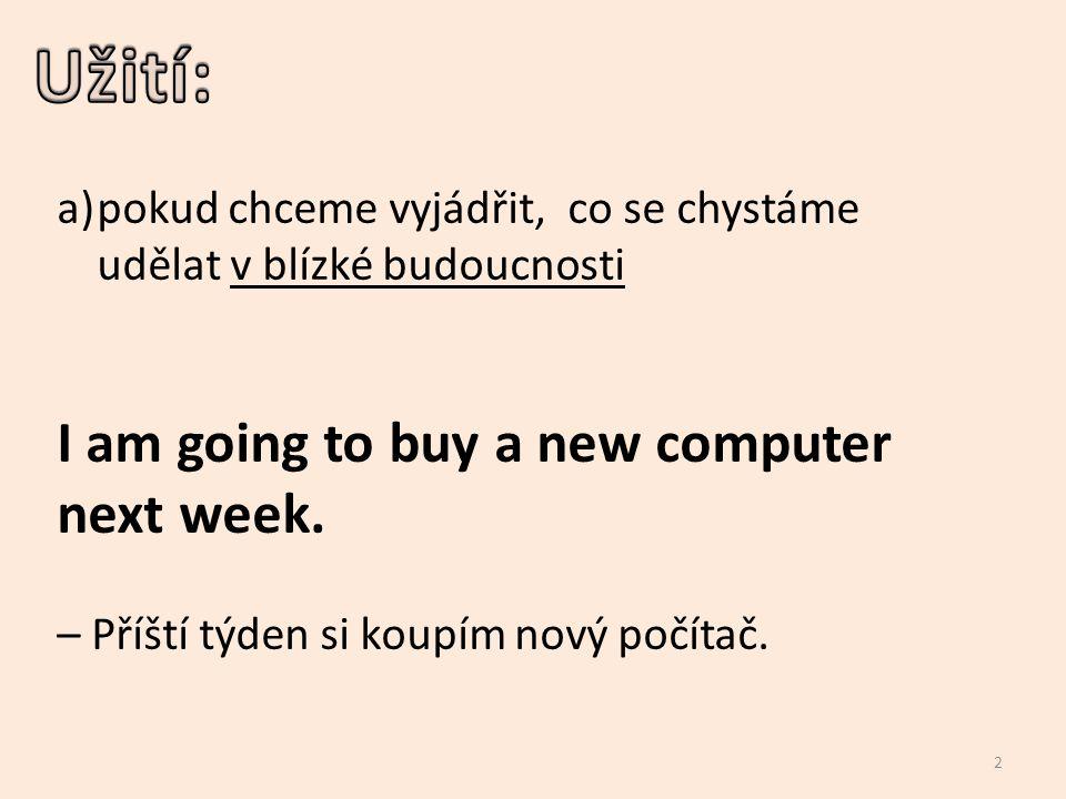 a)pokud chceme vyjádřit, co se chystáme udělat v blízké budoucnosti I am going to buy a new computer next week. – Příští týden si koupím nový počítač.