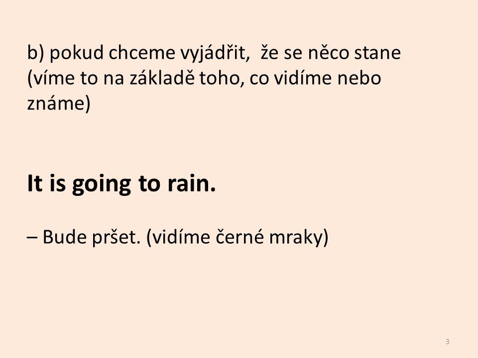 b) pokud chceme vyjádřit, že se něco stane (víme to na základě toho, co vidíme nebo známe) It is going to rain. – Bude pršet. (vidíme černé mraky) 3