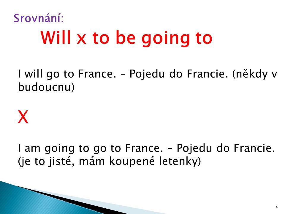Srovnání: I will go to France. – Pojedu do Francie. (někdy v budoucnu) X I am going to go to France. – Pojedu do Francie. (je to jisté, mám koupené le