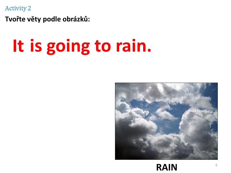 Activity 2 Tvořte věty podle obrázků: It is going to rain. RAIN 9