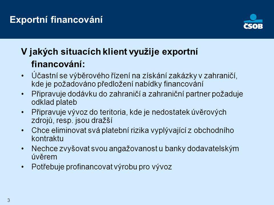 4 Exportní financování Využití finančních produktů banky k úspěšné realizaci vývozního kontraktu: –Vývozní odběratelský úvěr/vývozní dodavatelský úvěr – profinancování obchodní transakce úvěrem poskytnutým po vzniku pohledávky –Předexportní financování – profinancování výroby pro vývoz – financování do vzniku pohledávky –Neplatební záruky spojené s realizací obchodní transakce
