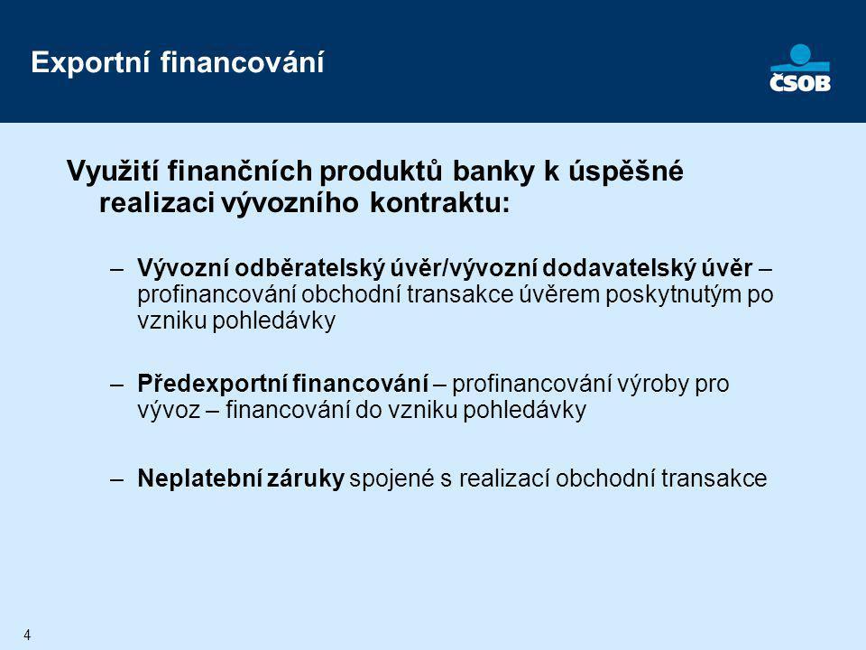 4 Exportní financování Využití finančních produktů banky k úspěšné realizaci vývozního kontraktu: –Vývozní odběratelský úvěr/vývozní dodavatelský úvěr