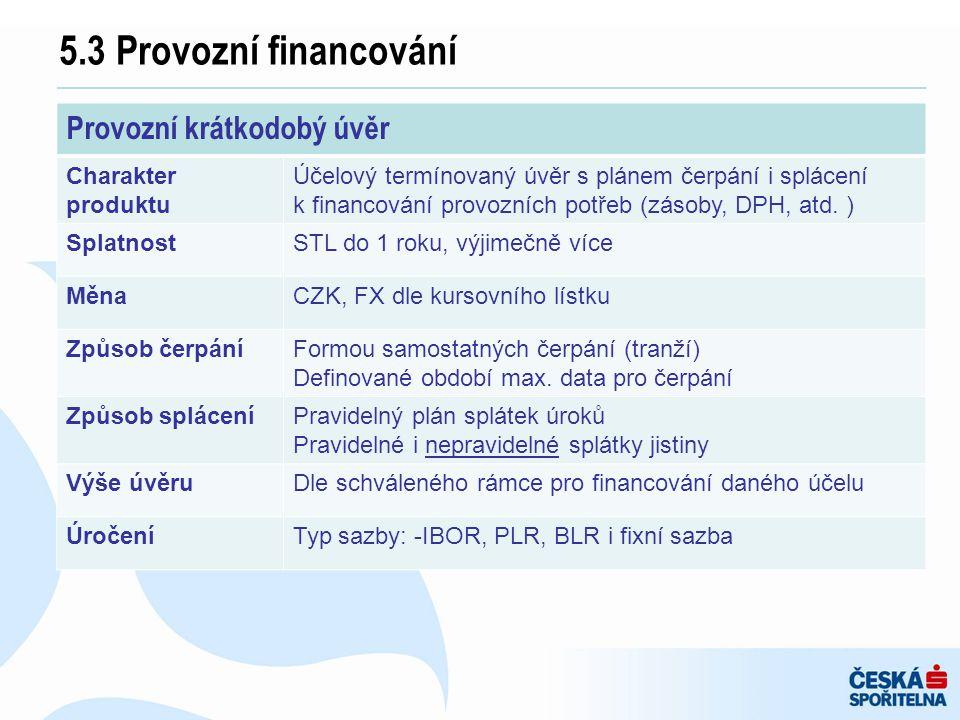 5.3 Provozní financování Provozní krátkodobý úvěr Charakter produktu Účelový termínovaný úvěr s plánem čerpání i splácení k financování provozních pot