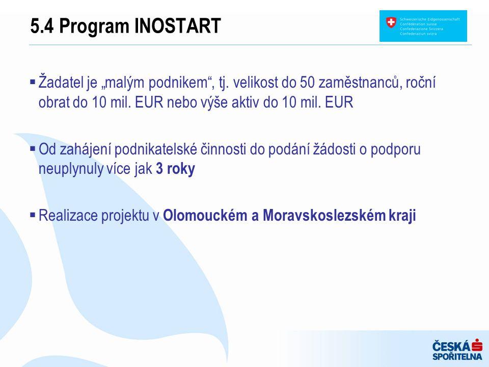 """5.4 Program INOSTART  Žadatel je """"malým podnikem"""", tj. velikost do 50 zaměstnanců, roční obrat do 10 mil. EUR nebo výše aktiv do 10 mil. EUR  Od zah"""