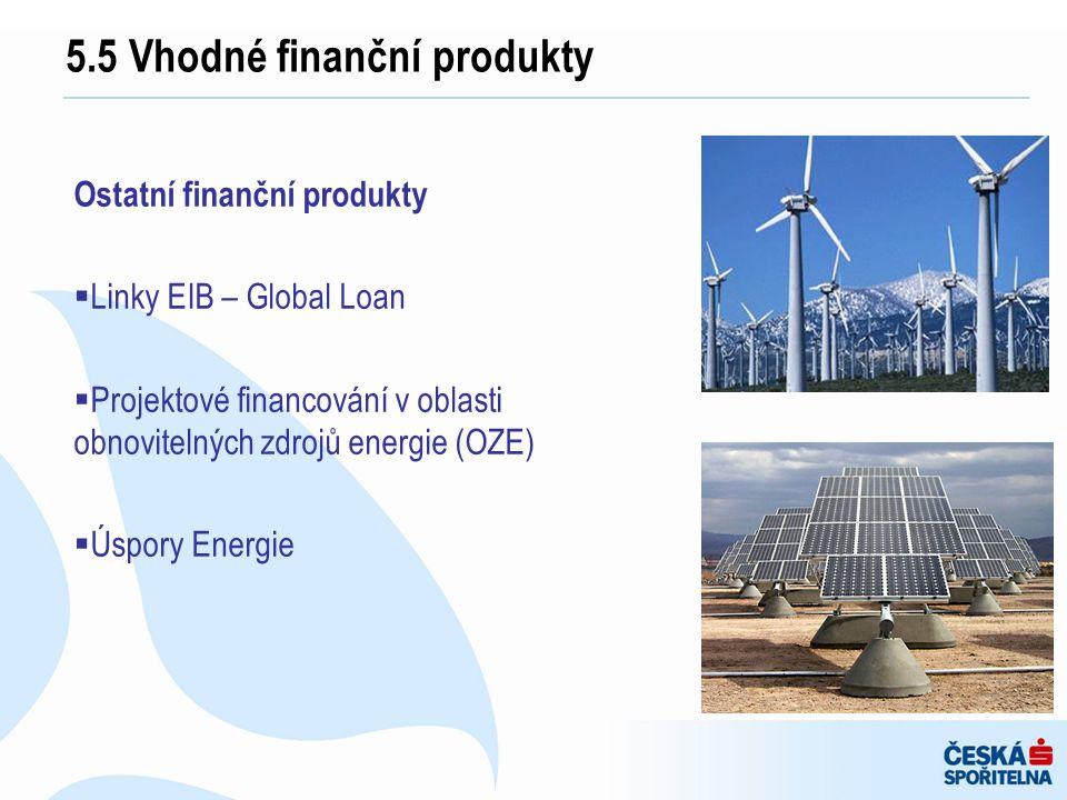 Ostatní finanční produkty  Linky EIB – Global Loan  Projektové financování v oblasti obnovitelných zdrojů energie (OZE)  Úspory Energie 5.5 Vhodné