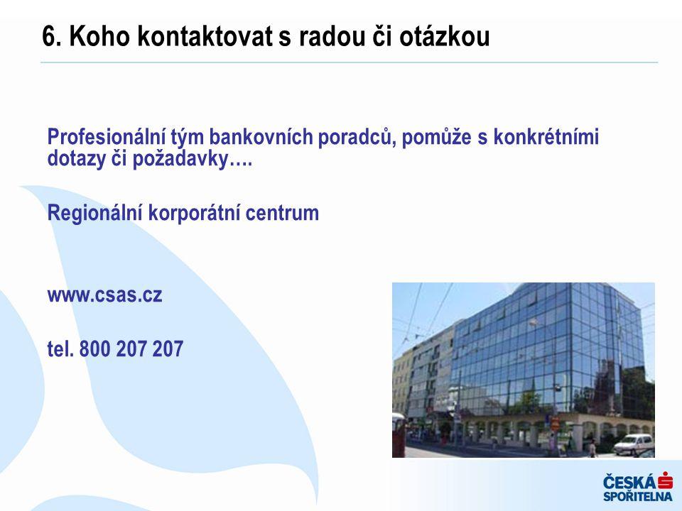 Profesionální tým bankovních poradců, pomůže s konkrétními dotazy či požadavky…. Regionální korporátní centrum www.csas.cz tel. 800 207 207 6. Koho ko