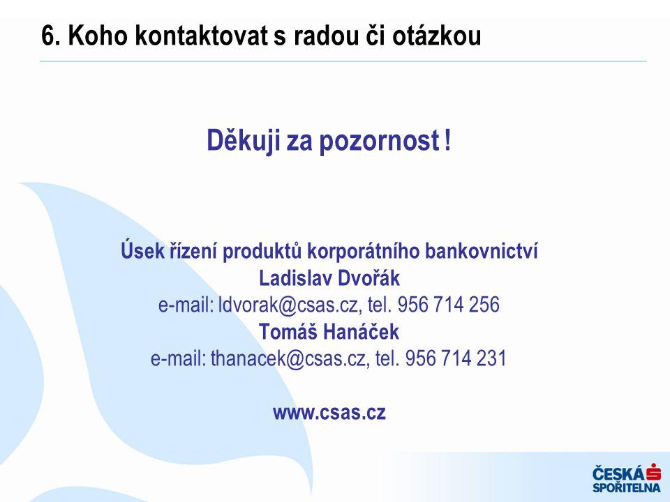 Děkuji za pozornost ! Úsek řízení produktů korporátního bankovnictví Ladislav Dvořák e-mail: ldvorak@csas.cz, tel. 956 714 256 Tomáš Hanáček e-mail: t
