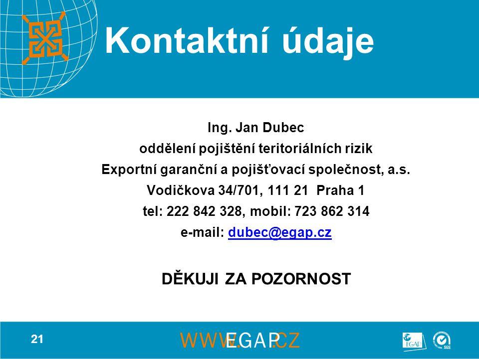 21 Kontaktní údaje Ing. Jan Dubec oddělení pojištění teritoriálních rizik Exportní garanční a pojišťovací společnost, a.s. Vodičkova 34/701, 111 21 Pr