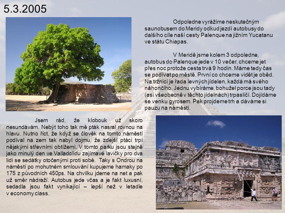 5.3.2005 Odpoledne vyrážíme neskutečným saunobusem do Meridy odkud jezdí autobusy do dalšího cíle naší cesty Palenque na jižním Yucatanu ve státu Chiapas.