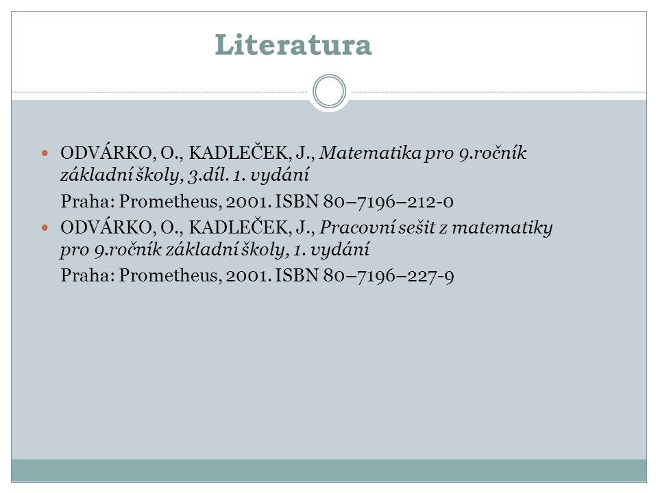 Literatura ODVÁRKO, O., KADLEČEK, J., Matematika pro 9.ročník základní školy, 3.díl. 1. vydání Praha: Prometheus, 2001. ISBN 80–7196–212-0 ODVÁRKO, O.