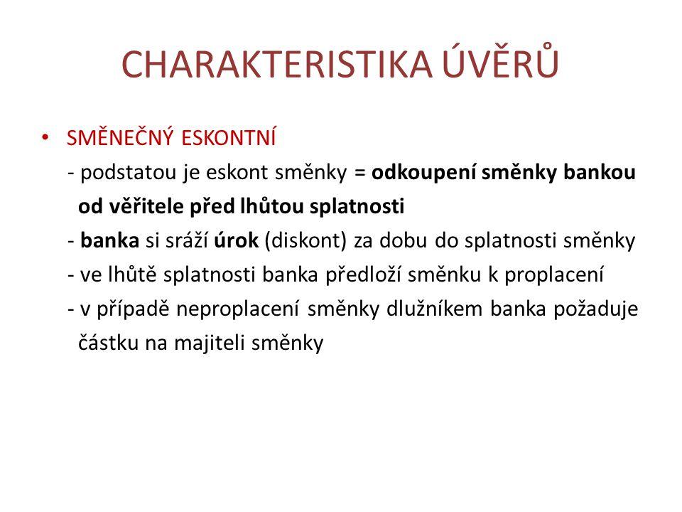 CHARAKTERISTIKA ÚVĚRŮ SMĚNEČNÝ ESKONTNÍ - podstatou je eskont směnky = odkoupení směnky bankou od věřitele před lhůtou splatnosti - banka si sráží úrok (diskont) za dobu do splatnosti směnky - ve lhůtě splatnosti banka předloží směnku k proplacení - v případě neproplacení směnky dlužníkem banka požaduje částku na majiteli směnky