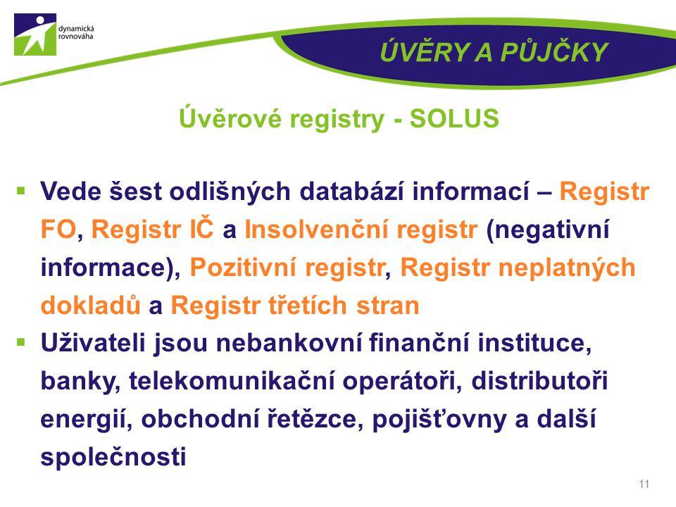 ÚVĚRY A PŮJČKY  Vede šest odlišných databází informací – Registr FO, Registr IČ a Insolvenční registr (negativní informace), Pozitivní registr, Registr neplatných dokladů a Registr třetích stran  Uživateli jsou nebankovní finanční instituce, banky, telekomunikační operátoři, distributoři energií, obchodní řetězce, pojišťovny a další společnosti 11 Úvěrové registry - SOLUS