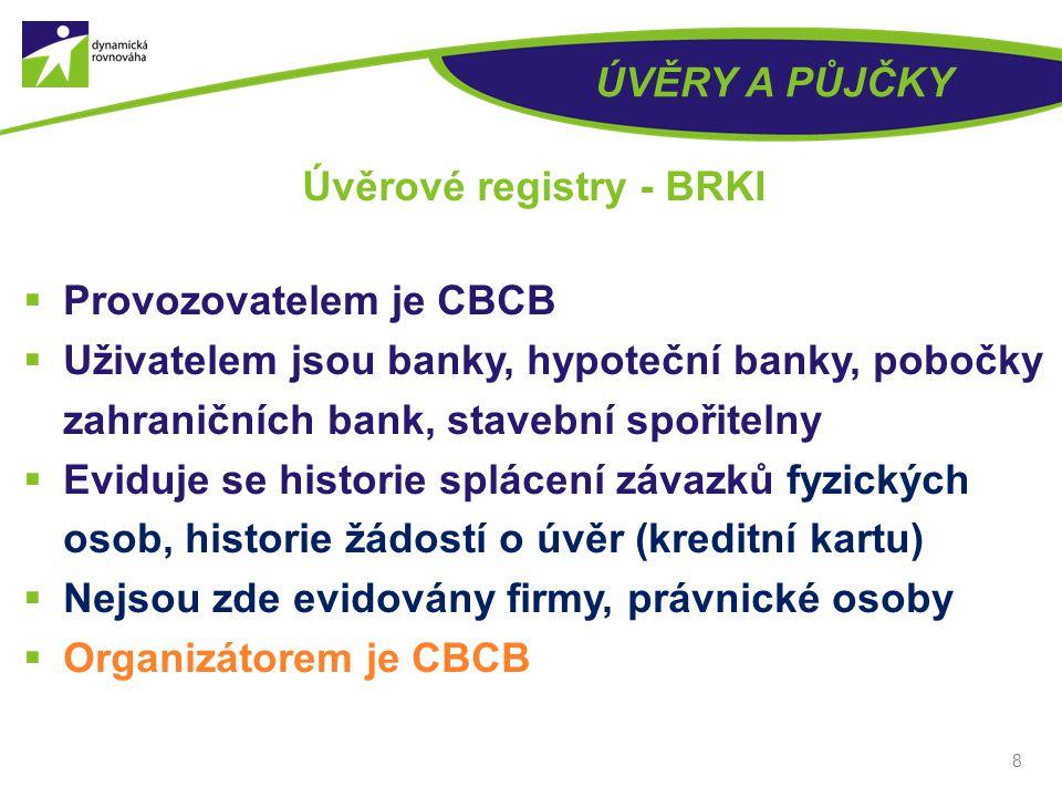 ÚVĚRY A PŮJČKY  Provozovatelem je CBCB  Uživatelem jsou banky, hypoteční banky, pobočky zahraničních bank, stavební spořitelny  Eviduje se historie splácení závazků fyzických osob, historie žádostí o úvěr (kreditní kartu)  Nejsou zde evidovány firmy, právnické osoby  Organizátorem je CBCB 8 Úvěrové registry - BRKI