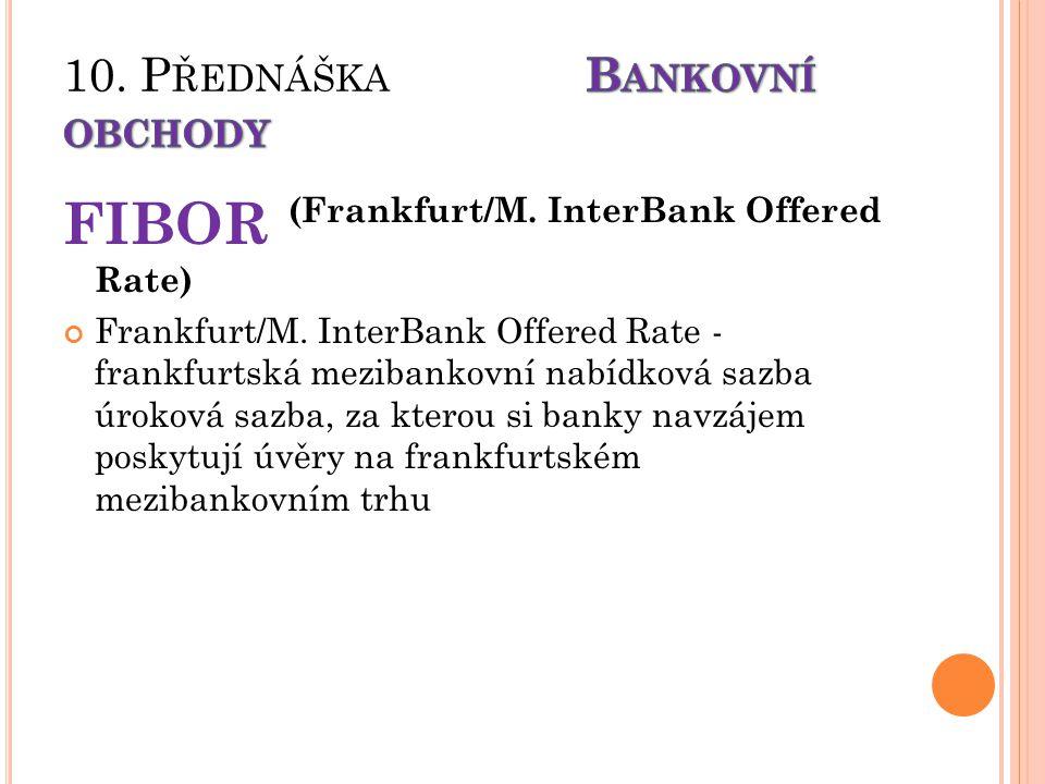 FIBOR (Frankfurt/M. InterBank Offered Rate) Frankfurt/M. InterBank Offered Rate - frankfurtská mezibankovní nabídková sazba úroková sazba, za kterou s