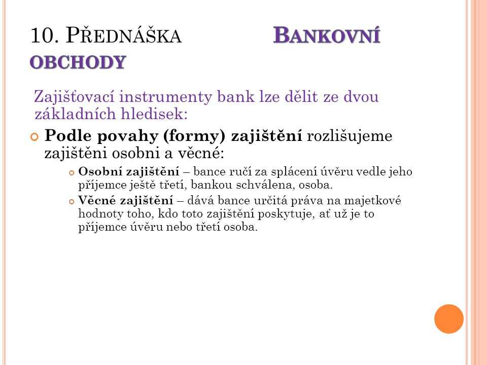 Zajišťovací instrumenty bank lze dělit ze dvou základních hledisek: Podle povahy (formy) zajištění rozlišujeme zajištěni osobni a věcné: Osobní zajištění – bance ručí za splácení úvěru vedle jeho příjemce ještě třetí, bankou schválena, osoba.