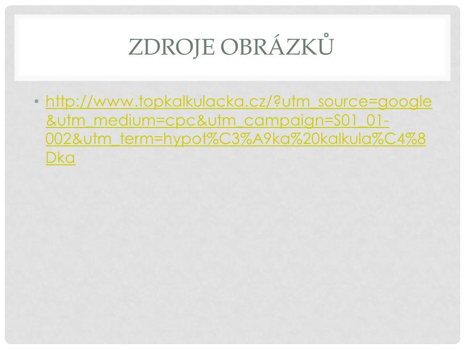 ZDROJE OBRÁZKŮ http://www.topkalkulacka.cz/?utm_source=google &utm_medium=cpc&utm_campaign=S01_01- 002&utm_term=hypot%C3%A9ka%20kalkula%C4%8 Dka http: